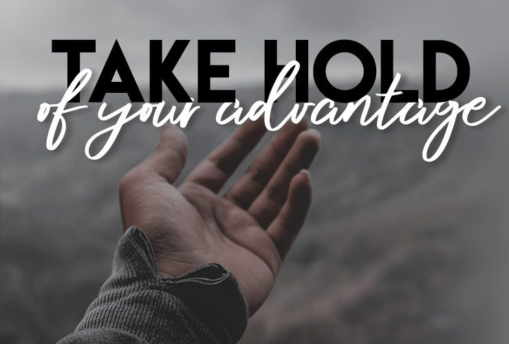 Take hold of your advantage