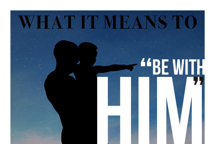 "What it means to ""Be With Him"""